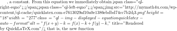 """, a constant. From this equation we immediately obtain <span class=""""ql-right-eqno"""">   </span><span class=""""ql-left-eqno"""">   </span><img src=""""http://mymath4u.com/wp-content/ql-cache/quicklatex.com-e7613029af10a0e1386ebdbd74cc7b2d_l3.png"""" height=""""18"""" width=""""277"""" class=""""ql-img-displayed-equation quicklatex-auto-format"""" alt=""""\[f(x+y)-k=f(x)-k +f(y)-k,\]"""" title=""""Rendered by QuickLaTeX.com""""/> that is, the new function"""