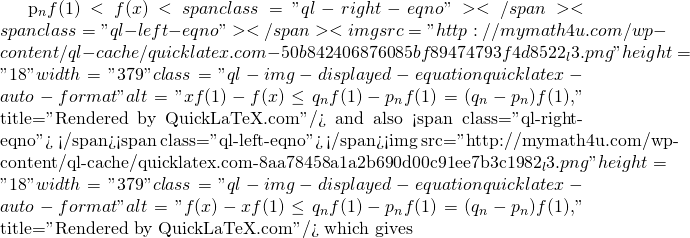 "p_n f(1)<f(x) <span class=""ql-right-eqno"">   </span><span class=""ql-left-eqno"">   </span><img src=""http://mymath4u.com/wp-content/ql-cache/quicklatex.com-50b842406876085bf89474793f4d8522_l3.png"" height=""18"" width=""379"" class=""ql-img-displayed-equation quicklatex-auto-format"" alt=""\[x f(1)-f(x)\leq q_n f(1)-p_n f(1)=(q_n-p_n) f(1),\]"" title=""Rendered by QuickLaTeX.com""/> and also <span class=""ql-right-eqno"">   </span><span class=""ql-left-eqno"">   </span><img src=""http://mymath4u.com/wp-content/ql-cache/quicklatex.com-8aa78458a1a2b690d00c91ee7b3c1982_l3.png"" height=""18"" width=""379"" class=""ql-img-displayed-equation quicklatex-auto-format"" alt=""\[f(x)-x f(1)\leq q_n f(1)-p_n f(1)=(q_n-p_n) f(1),\]"" title=""Rendered by QuickLaTeX.com""/> which gives"