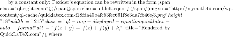 """by a constant only: Pexider's equation can be rewritten in the form <span class=""""ql-right-eqno"""">   </span><span class=""""ql-left-eqno"""">   </span><img src=""""http://mymath4u.com/wp-content/ql-cache/quicklatex.com-f18fda40b4fc53fec661f8e3da7fb46e_l3.png"""" height=""""18"""" width=""""215"""" class=""""ql-img-displayed-equation quicklatex-auto-format"""" alt=""""\[f(x+y)=f(x)+f(y)+k,\]"""" title=""""Rendered by QuickLaTeX.com""""/> where"""